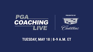 PGA Coaching Live Tuesday, May 18 @ 8am-9am ET