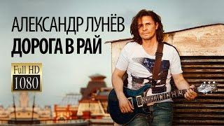 Александр ЛУНЁВ- Дорога в рай/1080p/HD