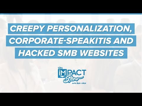 Creepy Personalization, Corporate-Speakitis and Hacked SMB Websites: The IMPACT Show #40