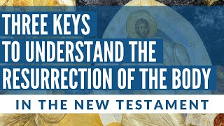 Three Keys to Understand the Resurrection of the Body (in the New Testament)