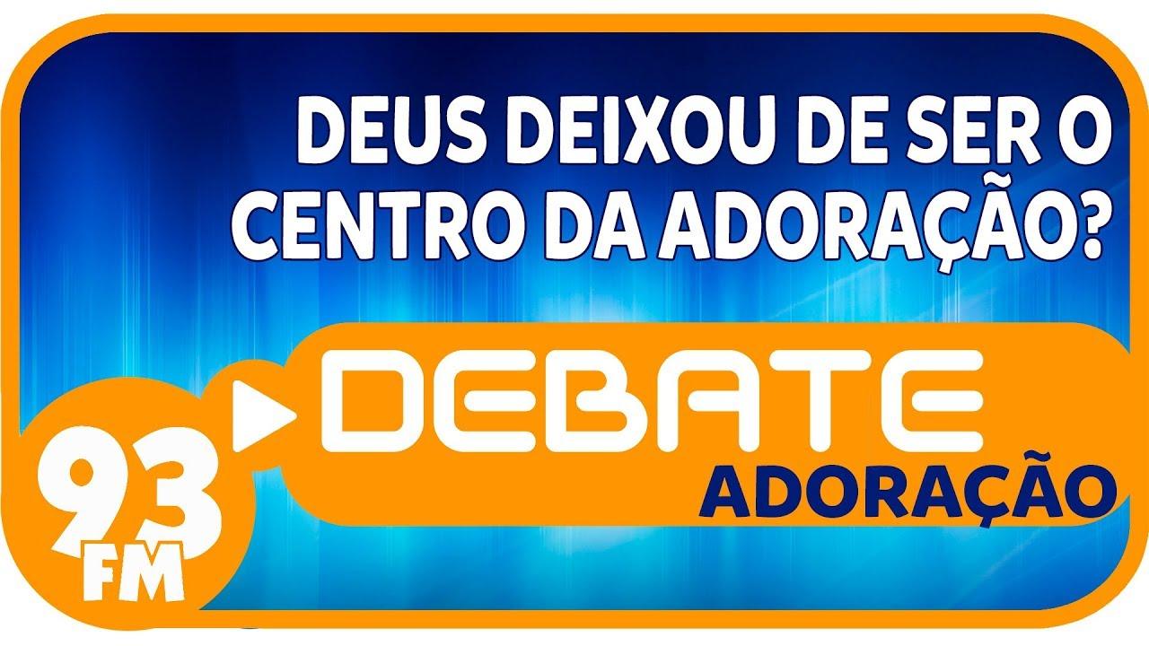 Adoração - Deus deixou de ser o centro da adoração? - Debate 93 - 26/12/2018