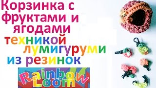 Корзинка техникой лумигуруми с фруктами и ягодами из резинок Rainbow Loom.Урок № 21