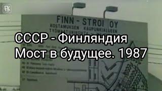 СССР - Финляндия. Мост в будущее. Документальный фильм. 1987 год
