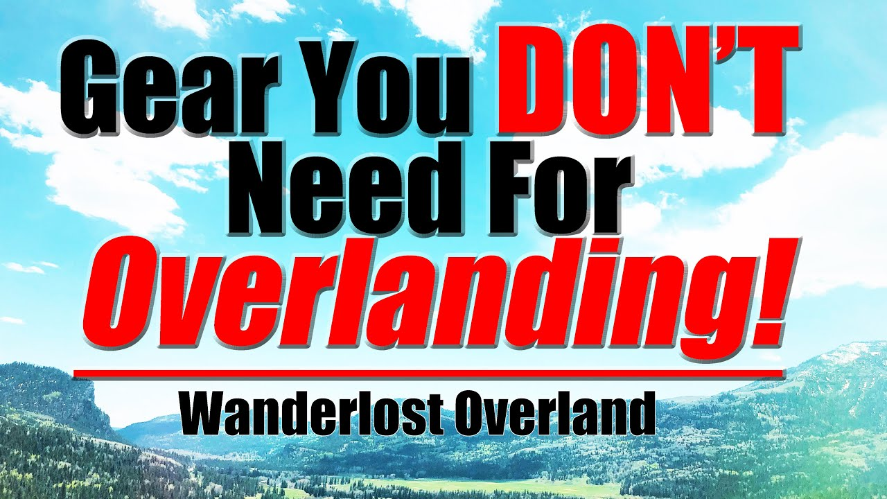 Gear You DON'T Need To Get Started Overlanding
