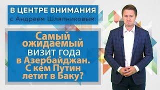В центре внимания. Самый ожидаемый визит года в Азербайджан. С кем Путин летит в Баку?