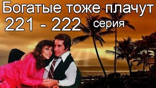 Богатые тоже плачут 221, 222 серия