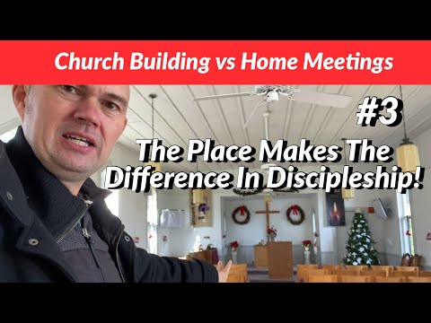 Church Building vs Home Meetings - The Place Makes The Difference In Discipleship!