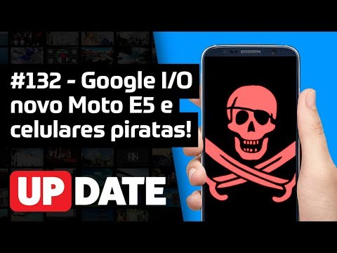 UPDATE #132 - Google I/O, novo Moto E5 e celular pirata!