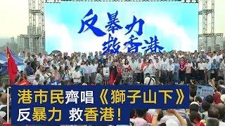 香港市民齐唱狮子山下:反暴力,救香港!| CCTV