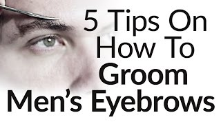 5 Eyebrow Grooming Tips For Men |  How to Groom Trim Men's Eyebrows