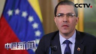 [中国新闻] 关注委内瑞拉局势 委外长阿雷亚萨:已准备好应对美国军事入侵 | CCTV中文国际