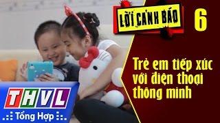 THVL | Lời cảnh báo - Kỳ 6: Cảnh báo trẻ em tiếp xúc với điện thoại thông minh