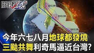今年六七八月地球都「發燒」!!三颱共舞「利奇馬」逼近台灣!?【關鍵時刻】20190806-6 馬西屏