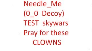 Roblox: Needle_Me (Decoy 0_0) Test skywars Pray for the Clowns