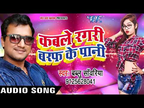 Bablu Sanwariya का सबसे बड़ा हिट गाना 2017 - Kable Ragdi Baraf Ke Pani - Bhojpuri Hit Songs 2017