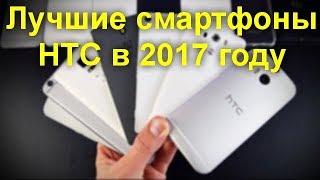 лучшие смартфоны HTC в 2017 году . Какие  смартфоны HTC  стоит рассмотреть на предмет покупки