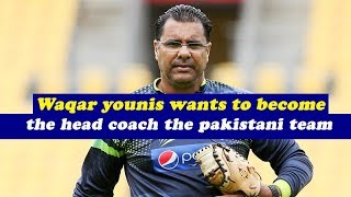 Waqar Younis wants to become the head coach the Pakistani team again by Abrar Qureshi