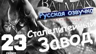 Batman Arkham City Сталелитейный Завод Серия 23 Русская озвучка
