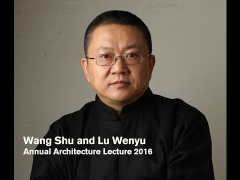 The Annual Architecture Lecture 2016: Wang Shu and Lu Wenyu