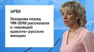 Захарова перед ЧМ-2018 рассказала о «манящей красоте» русских женщин