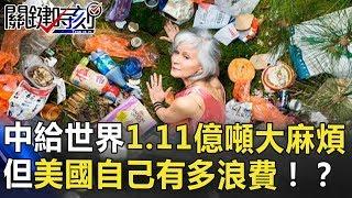 美媒:中國甩給世界1.11億噸大麻煩! 但…美國自己有多浪費!? 關鍵時刻 20180629-2 黃世聰朱學恒黃創夏