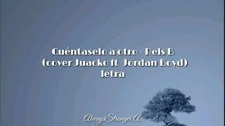 Cuéntaselo a otro - Rels B (Cover Juacko ft Jordan Boyd) | Letra