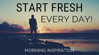 START FRESH EVERY DAY | Wake Up With A Positive Attitude - Morning Inspiration to Motivate Your Day