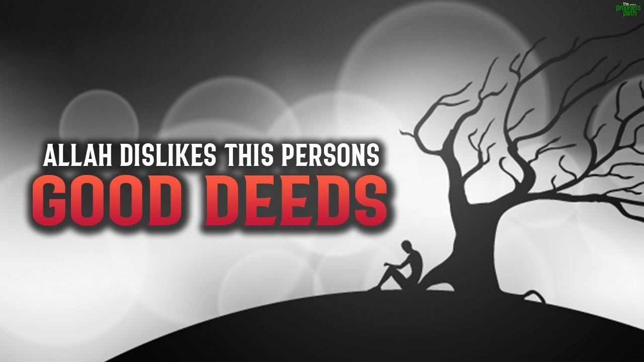 ALLAH DISLIKES THIS PERSONS GOOD DEEDS