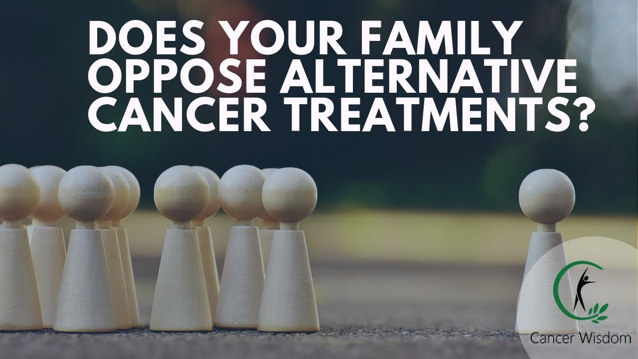 How To Make Your Family Accept Alternative Cancer Treatments