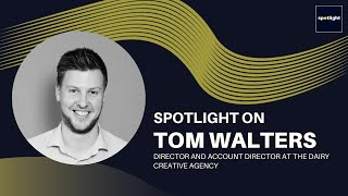 Spotlight on Tom Walters - Account Director of The Dairy Creative Agency