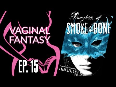 "Vaginal Fantasy Ep. 15 - ""Daughter of Smoke & Bone"""