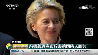 [国际财经报道]热点扫描 冯德莱恩宣布辞去德国防长职务| CCTV财经