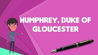 What is Humphrey, Duke of Gloucester?, Explain Humphrey, Duke of Gloucester