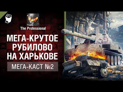 Мега-крутое рубилово на Харькове - Мега-каст №2 от The Professional [World Of Tanks]