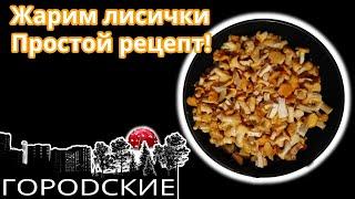 🍲Жарим лисички. ОЧЕНЬ простой и вкусный рецепт приготовления  - жареные лисички. Готовим грибы.