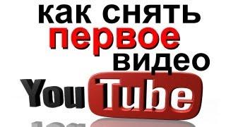 Как снять ПЕРВОЕ видео для YouTube! Советы начинающим видео блогерам Ютуба!