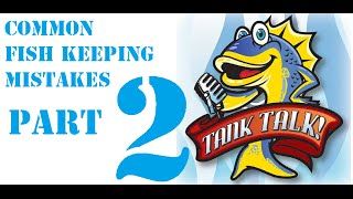 Common Fish Keeping Mistakes Part 2. Tank Talk the Podcast