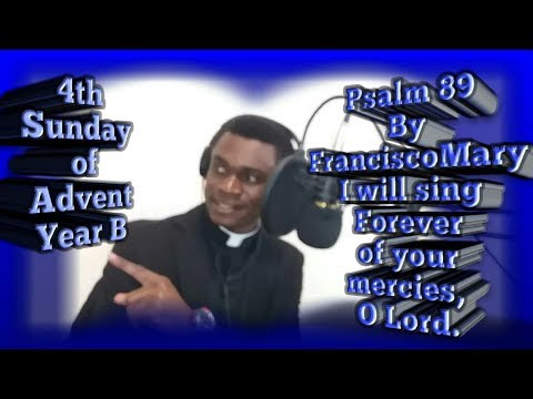 Psalm 89 By FranciscoMary || I will sing forever of your mercies, O Lord|| 4th Sunday of Advent B
