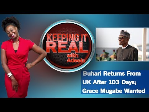 Keeping It Real With Adeola  275 Buhari Returns From UK After 103 Days; Grace Mugabe Wanted