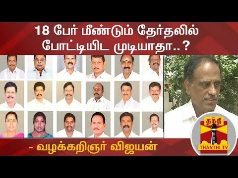 18 பேர் மீண்டும் தேர்தலில் போட்டியிட முடியாதா...?  வழக்கறிஞர் விஜயன் விளக்கம்