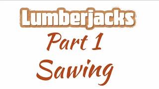 Go Play Lumberjacks Part 1: Sawing
