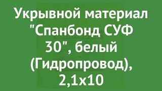 Укрывной материал Спанбонд СУФ 30, белый (Гидропровод), 2,1х10 обзор ХЛ003179