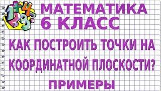 МАТЕМАТИКА 6 класс. КАК ПОСТРОИТЬ ТОЧКИ НА КООРДИНАТНОЙ ПЛОСКОСТИ? Примеры