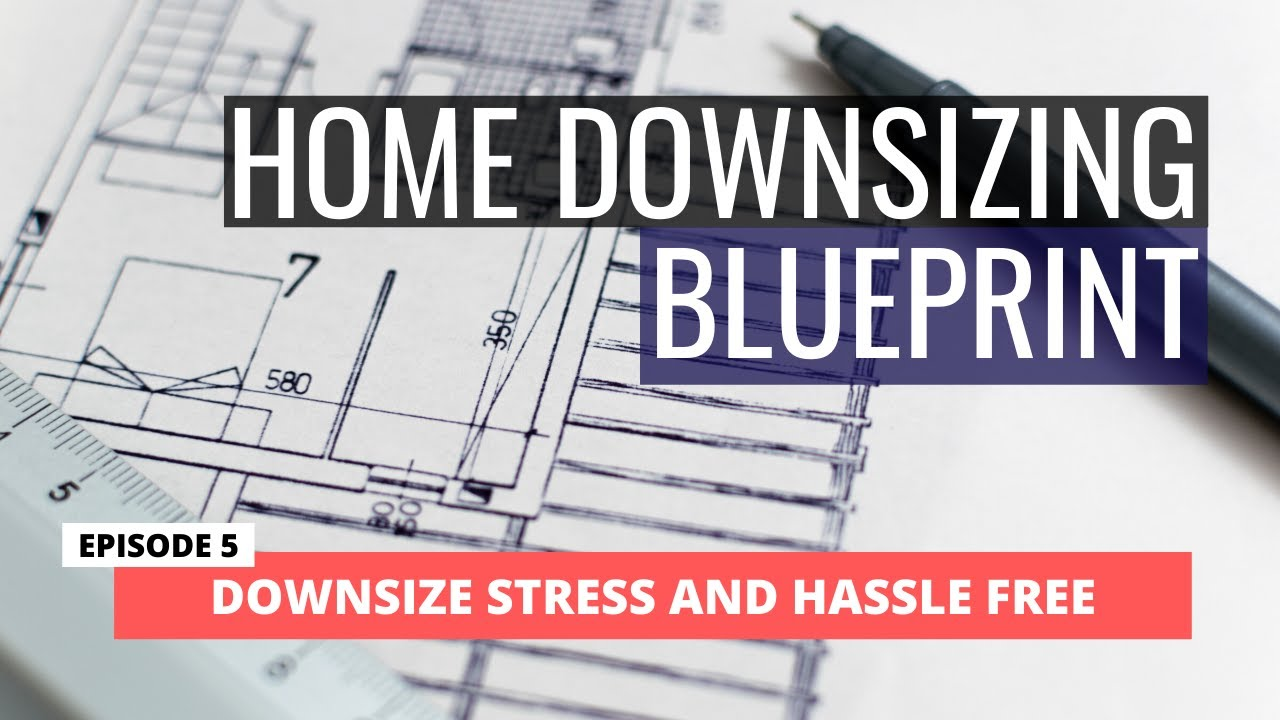 HOME DOWNSIZING BLUEPRINT - Ep. 5 Downsize Stress and Hassle Free