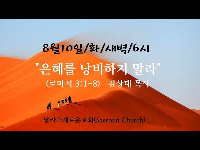 [달라스새로운교회] 2021년8월10일/화새벽/은혜를 낭비하지 말라/롬3:1-8/김상태 목사