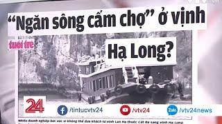 """""""Ngăn sông cấm chợ"""" ở vịnh Hạ Long??? - Tin Tức VTV24"""