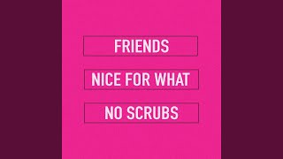 Nice for What / Friends / No Scrubs