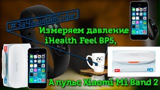 измеряем давление iHealth Feel BP5 а пульс Xiaomi Mi Band 2