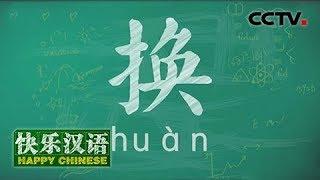 《快乐汉语》 今日主题字:换 20180617 | CCTV中文国际