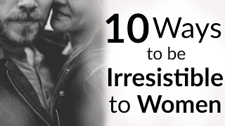 10 Ways To Be IRRESISTIBLE To Women (Hint: It's NOT Money) | How To Be Attractive To A Woman